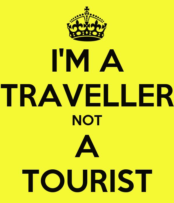 I'M A TRAVELLER NOT A TOURIST