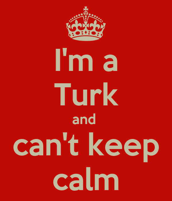 I'm a Turk and  can't keep calm