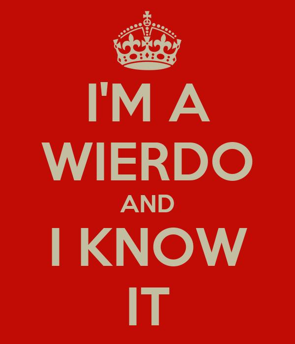 I'M A WIERDO AND I KNOW IT