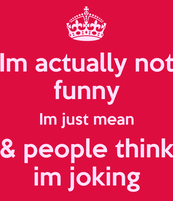 Im actually not funny Im just mean & people think im joking