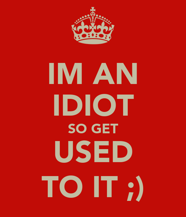 IM AN IDIOT SO GET USED TO IT ;)