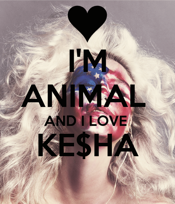 I'M ANIMAL  AND I LOVE  KE$HA