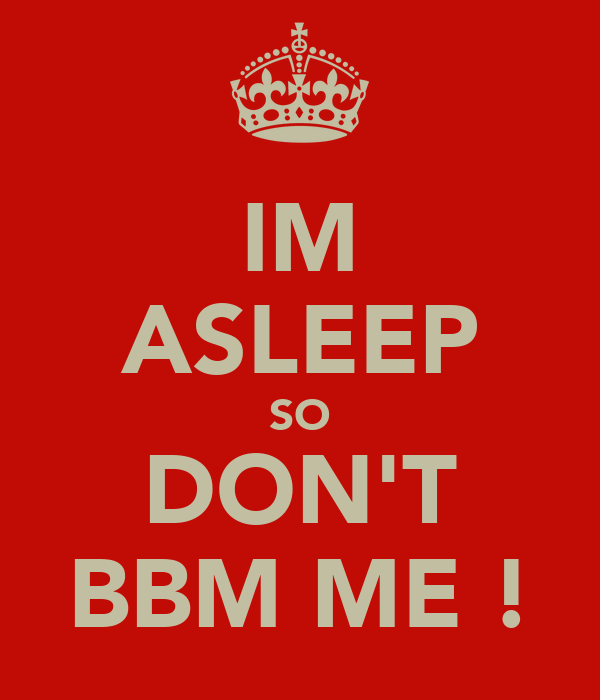 IM ASLEEP SO DON'T BBM ME !