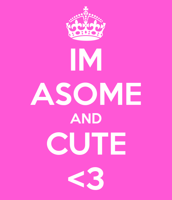 IM ASOME AND CUTE <3