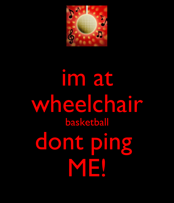 im at wheelchair basketball dont ping  ME!