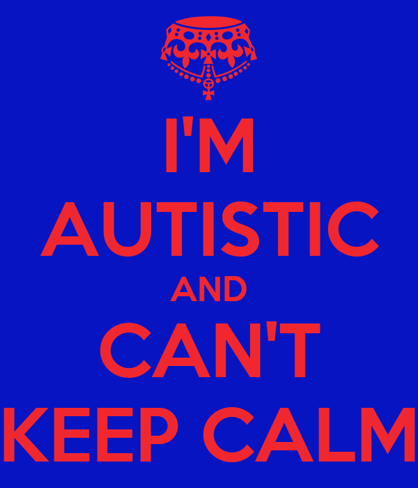 I'M AUTISTIC AND CAN'T KEEP CALM