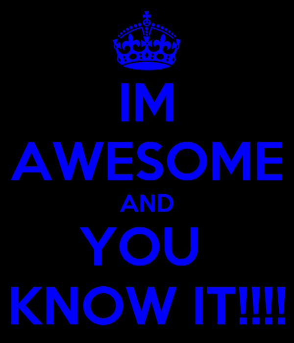 IM AWESOME AND YOU  KNOW IT!!!!