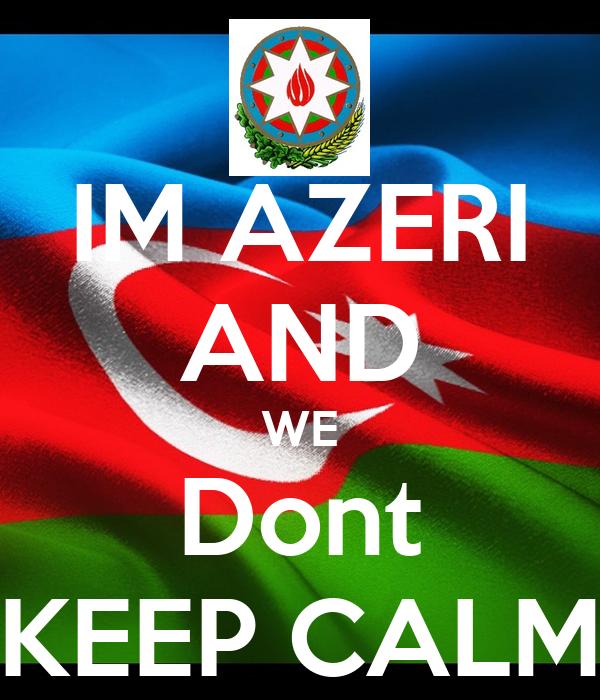 IM AZERI AND WE Dont KEEP CALM