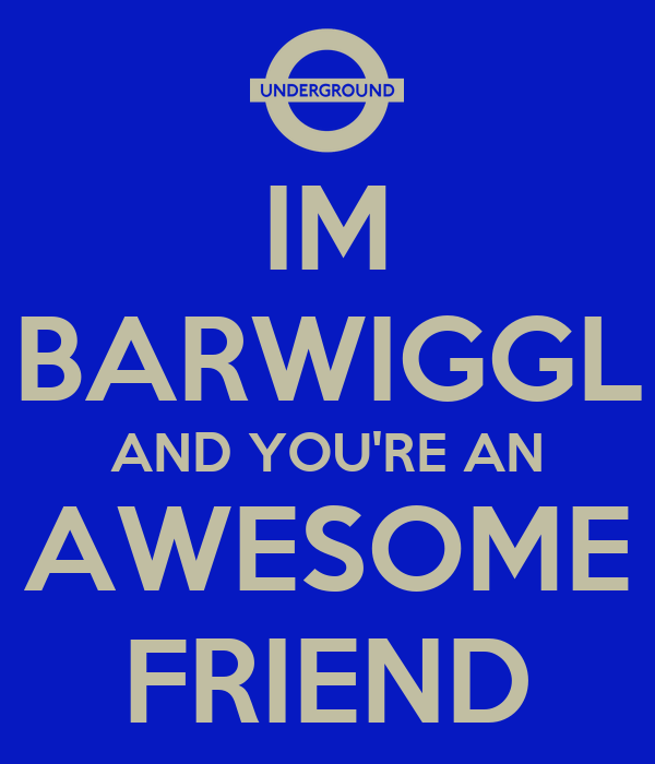 IM BARWIGGL AND YOU'RE AN AWESOME FRIEND