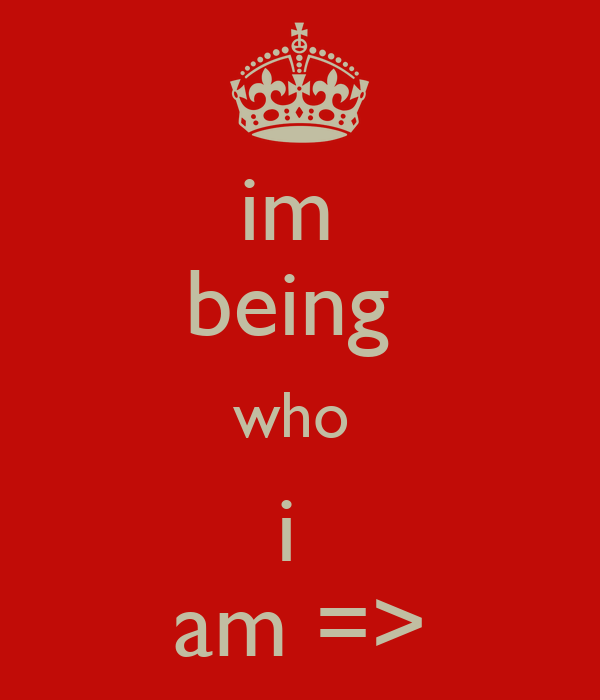 im  being  who  i  am =>