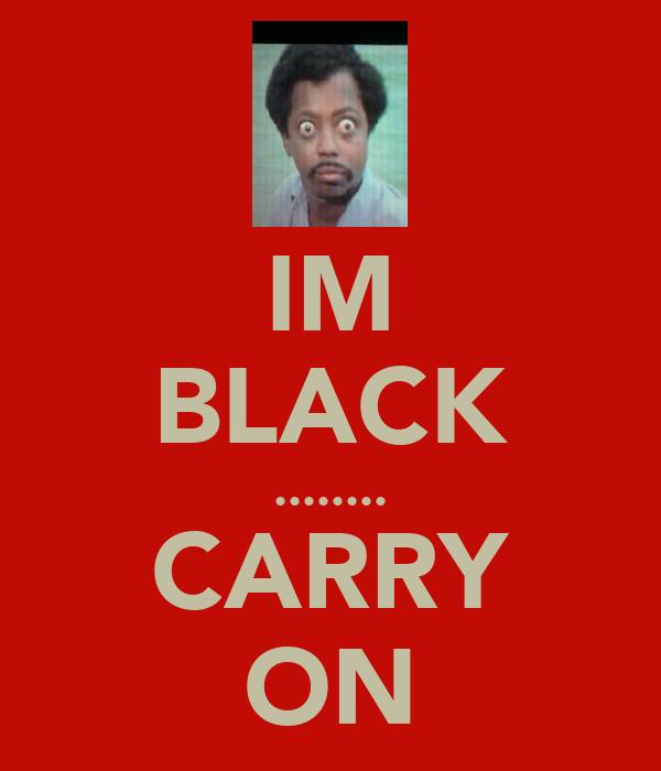 IM BLACK ........ CARRY ON