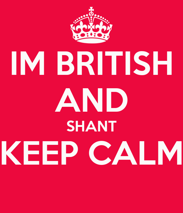 IM BRITISH   AND SHANT KEEP CALM
