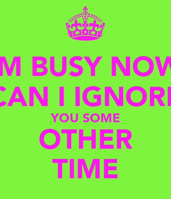 IM BUSY NOW CAN I IGNORE YOU SOME OTHER TIME