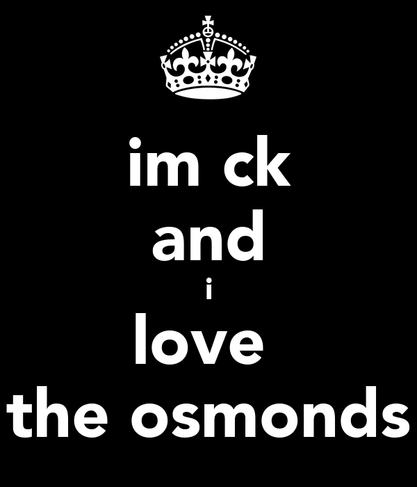 im ck and i love  the osmonds