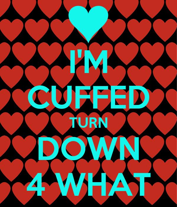 I'M CUFFED TURN DOWN 4 WHAT