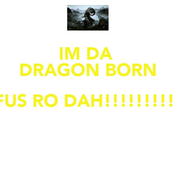 IM DA  DRAGON BORN FUS RO DAH!!!!!!!!!!