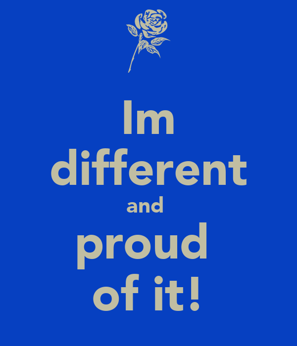 Im different and  proud  of it!