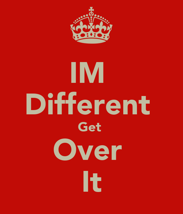 IM  Different  Get  Over  It