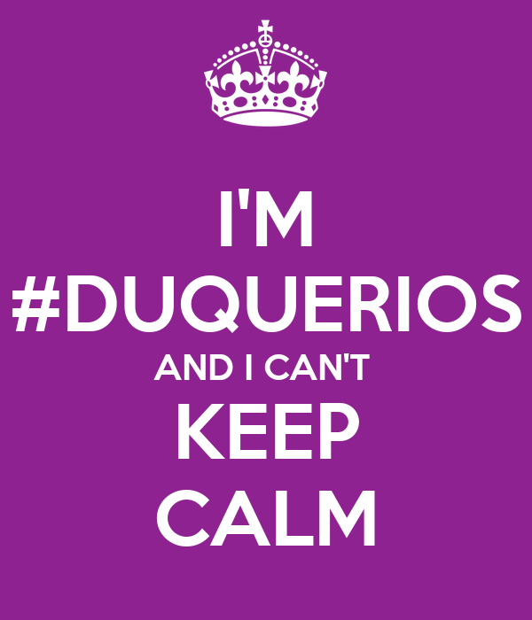 I'M #DUQUERIOS AND I CAN'T  KEEP CALM