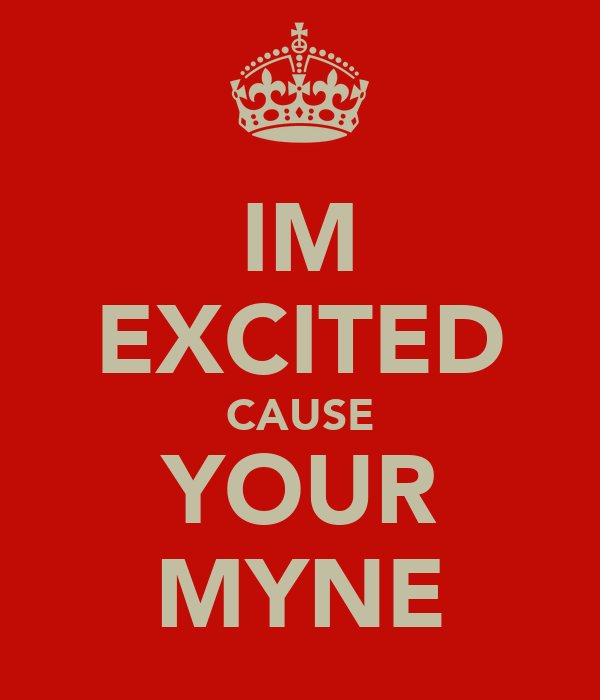 IM EXCITED CAUSE YOUR MYNE