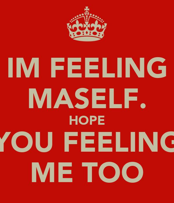 IM FEELING MASELF. HOPE YOU FEELING ME TOO