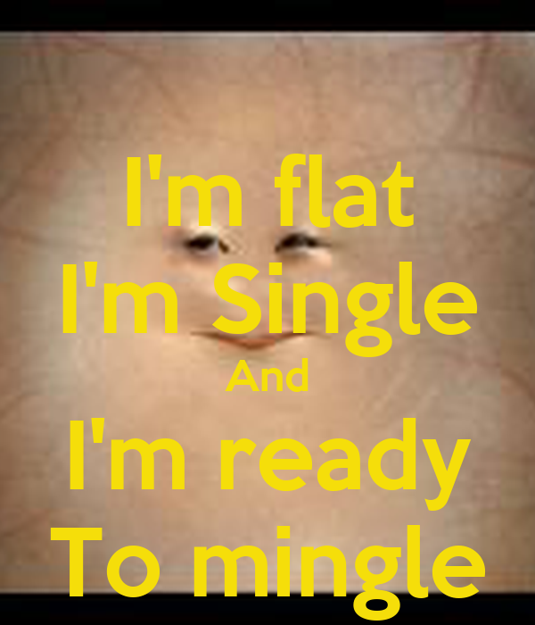 I'm flat I'm Single And I'm ready To mingle
