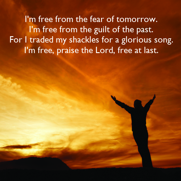 I'm free from the fear of tomorrow.