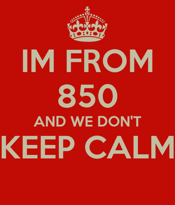 IM FROM 850 AND WE DON'T KEEP CALM