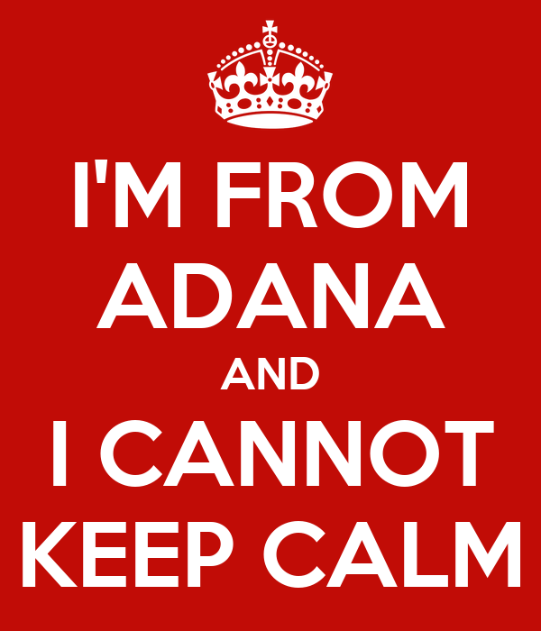 I'M FROM ADANA AND I CANNOT KEEP CALM