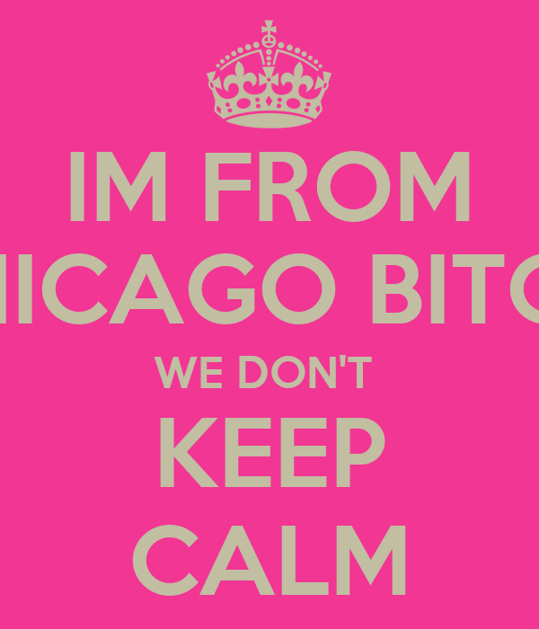 IM FROM CHICAGO BITCH, WE DON'T  KEEP CALM