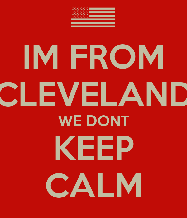 IM FROM CLEVELAND WE DONT KEEP CALM