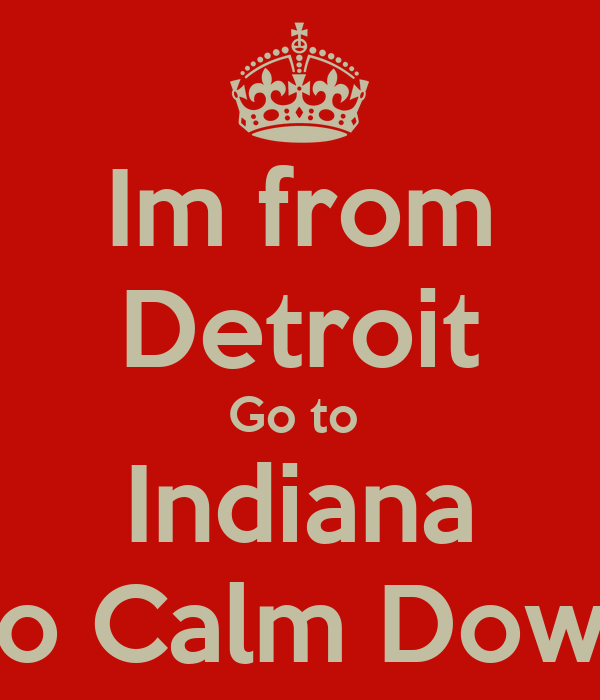 Im from Detroit Go to  Indiana To Calm Down