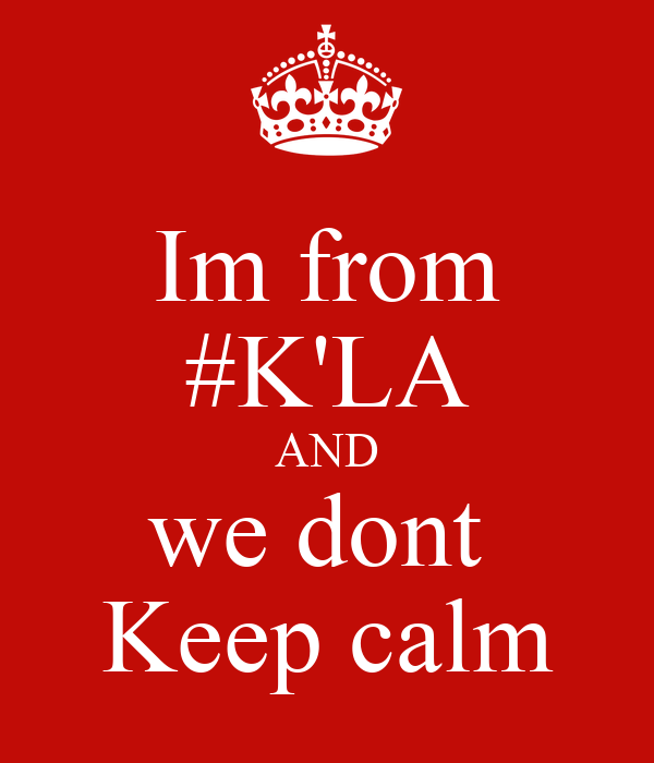 Im from #K'LA AND we dont  Keep calm