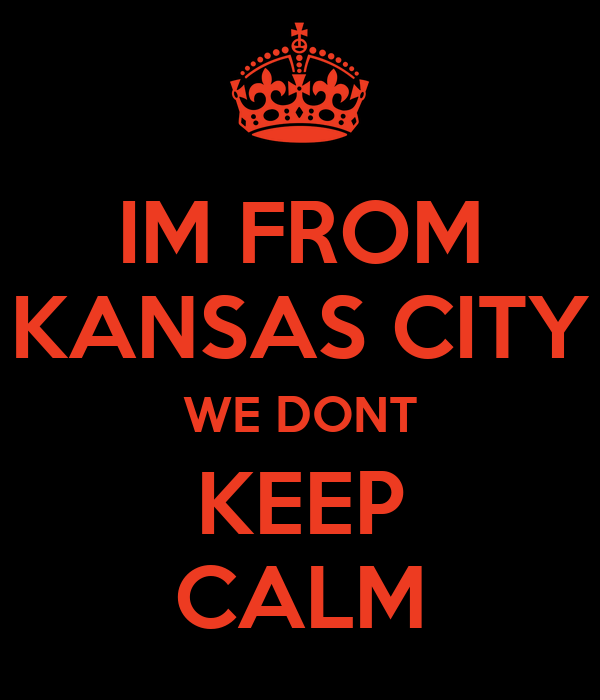 IM FROM KANSAS CITY WE DONT KEEP CALM