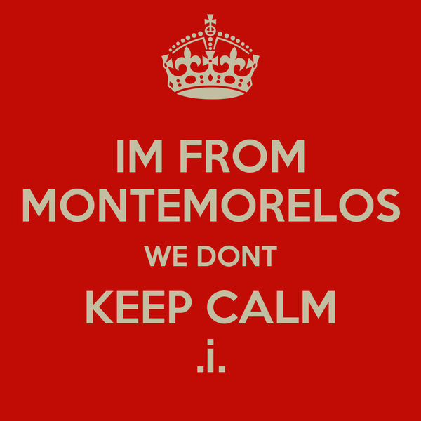 IM FROM MONTEMORELOS WE DONT KEEP CALM .i.