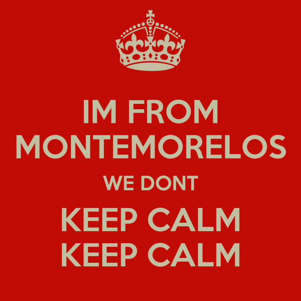 IM FROM MONTEMORELOS WE DONT KEEP CALM KEEP CALM
