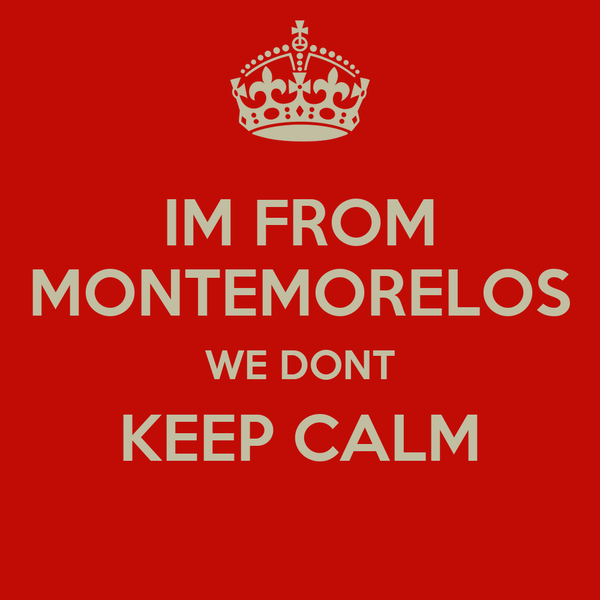 IM FROM MONTEMORELOS WE DONT KEEP CALM