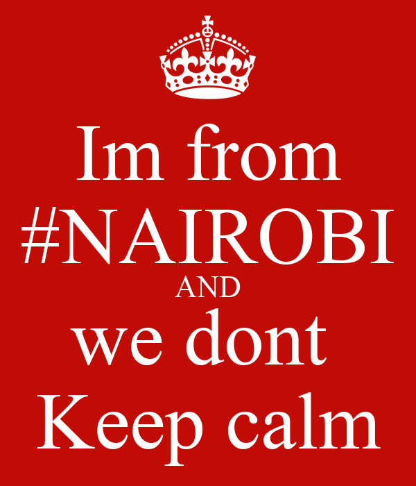 Im from #NAIROBI AND we dont  Keep calm