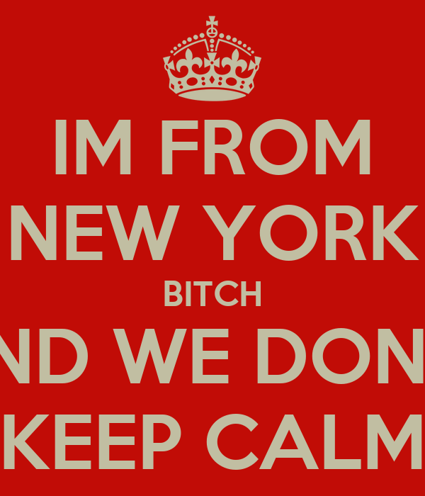 IM FROM NEW YORK BITCH AND WE DON'T  KEEP CALM