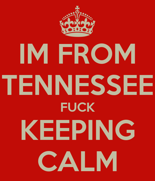 IM FROM TENNESSEE FUCK KEEPING CALM