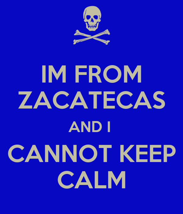 IM FROM ZACATECAS AND I  CANNOT KEEP CALM