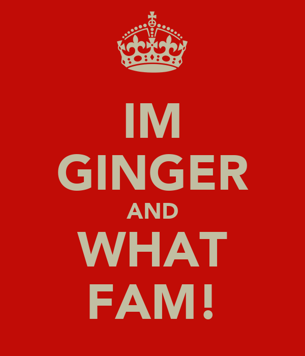 IM GINGER AND WHAT FAM!