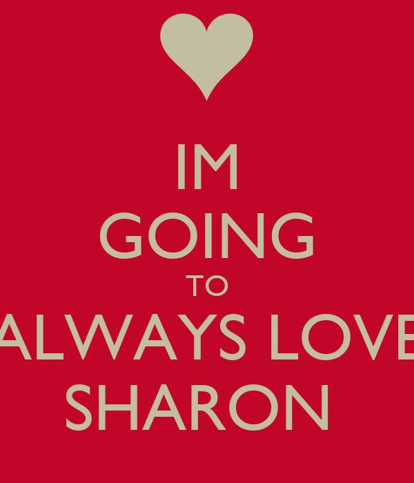 IM GOING TO ALWAYS LOVE SHARON