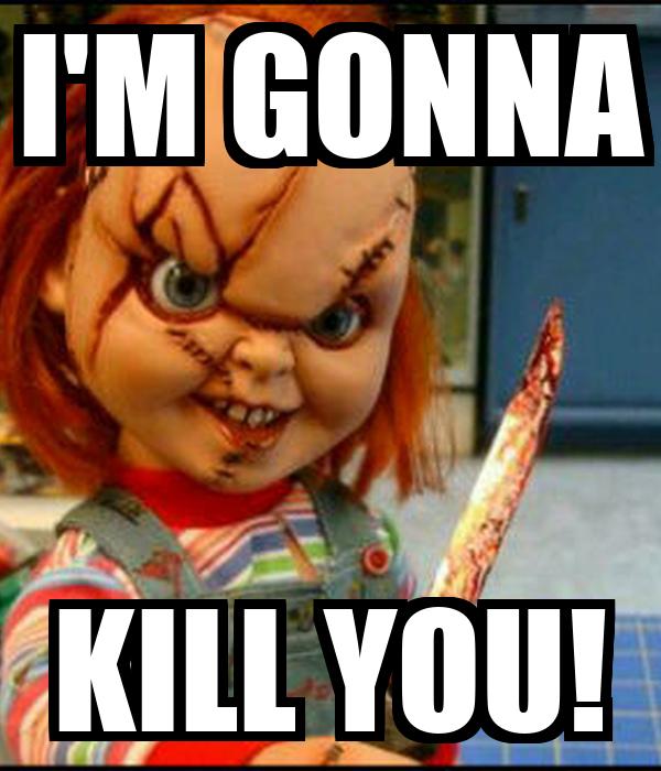 I'M GONNA KILL YOU!