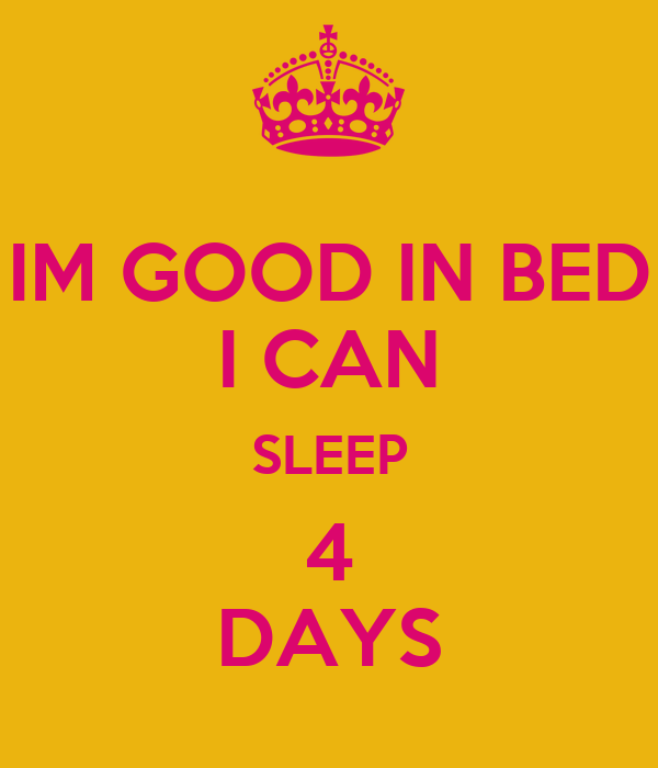 IM GOOD IN BED I CAN SLEEP 4 DAYS