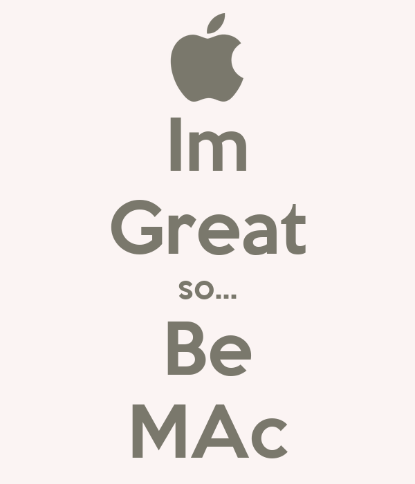 Im Great so... Be MAc