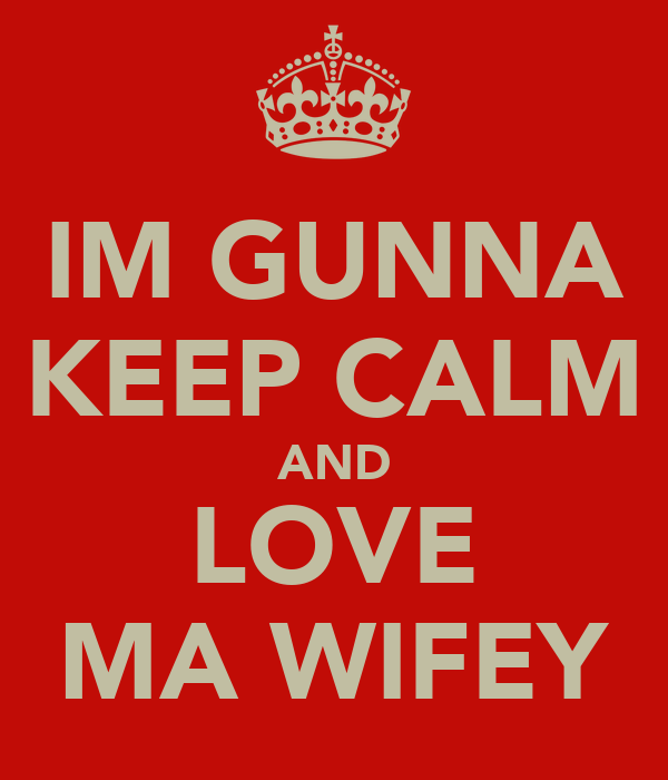 IM GUNNA KEEP CALM AND LOVE MA WIFEY