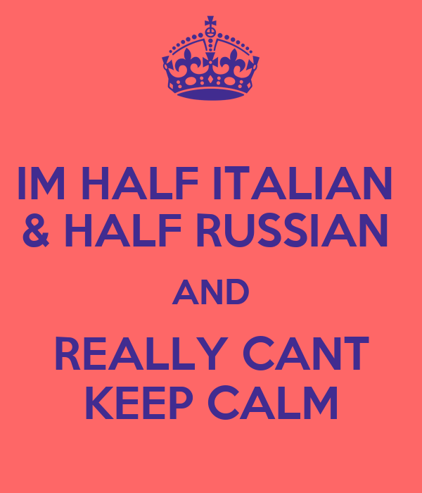 IM HALF ITALIAN  & HALF RUSSIAN  AND REALLY CANT KEEP CALM