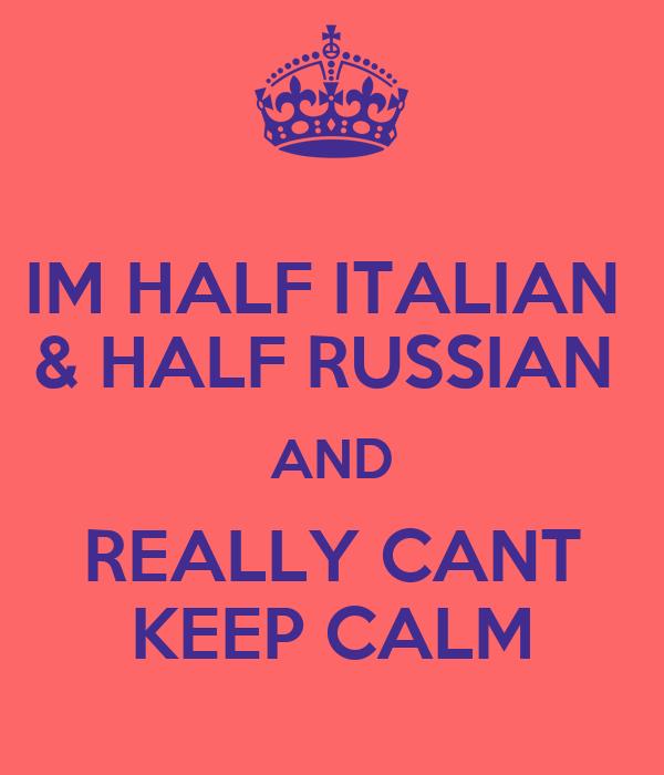 IM HALF ITALIAN  & HALF RUSSIAN  AND REALLY CANT KEEP CALM