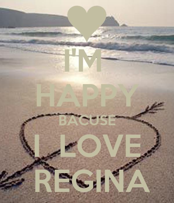 I'M  HAPPY BACUSE I  LOVE   REGINA